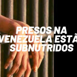 """Paraíso socialista"" da Venezuela faz presos protestarem por FALTA DE ALIMENTOS"